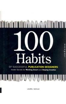 100 Habits of Successful Publication Designers    Inside Secrets on Working Smart and Staying Creative