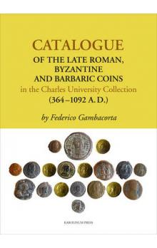 Catalogue of the Late Roman -- Byzantine and Barbaric Coins in the Charles University Collection (364 - 1092 A.D.)