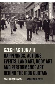 Czech Action Art -- Happenings, Actions, Events, Land Art, Body Art and Performance Art Behind The Iron Curtain