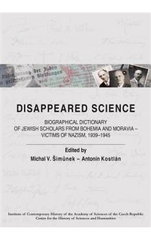 Disappeared Science    Biographical Dictionary of Jewish Scholars from Bohemia and Moravia   Victims of Nazism, 1939 1945