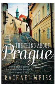 The Thing About Prague -- How I gave it all up for a new life in Europe´s most eccentric city