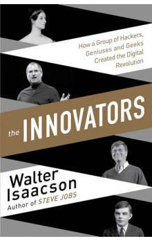 The Innovators - How a Group of Inventors, Hackers, Geniuses and Geeks Created the Digital Revolution - Isaacson Walter