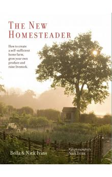 The New Homesteader: How to create a self sufficient home farm, grow your own produce and raise livestock