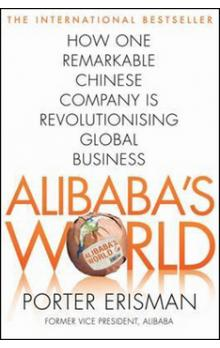 Alibaba&#39s World: How a Remarkable Chinese Company is Changing the Face of Global Business