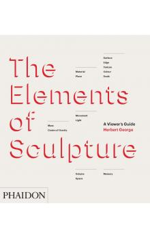 The Elements of Sculpture: A Viewer&#39s Guide