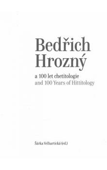 Bedřich Hrozný a 100 let chetitologie -- and 100 Years of Hittitology