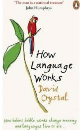 How Language Works : How Babies Babble, Words Change Meaning and Languages Live or Die