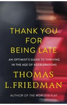 Thank You for Being Late : An Optimist´s Guide to Thriving in the Age of Accelerations