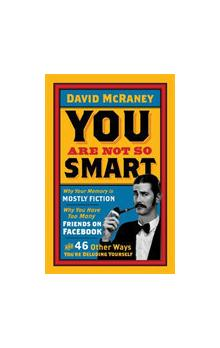 You are Not So Smart Why Your Memory is Mostly Fiction, Why You Have Too Many Friends on Facebook and 46 Other Ways You&#39re Deluding Yourself
