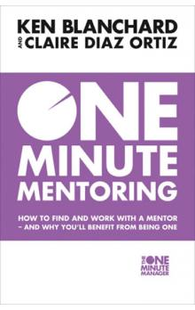 One Minute Mentoring: How to Find and Work with a Mentor - and Why You&#39ll Benefit from Being One - Ken Blanchard, Claire Diaz-ortiz