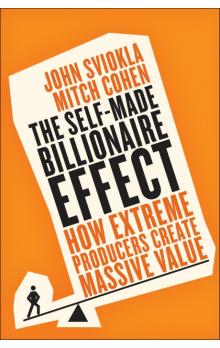 The Self-Made Billionaire Effect : How Extreme Producers Create Massive Value - John Sviokla, Mitch Cohen