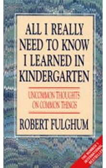 All I Really Need to Know I Learned in Kindergarten : Uncommon Thoughts on Common Things