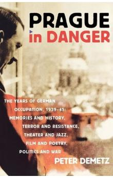 Prague in Danger : The Years of German Occupation, 1939-45: Memories and History, Terror and Resistance, Theater and Jazz, Film and Poetry, Politics and War