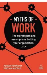 Myths of Work : The Stereotypes and Assumptions Holding Your Organization Back