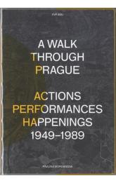 A Walk Through Prague. Actions, Performances, Happenings 1949-1989
