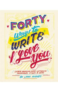 Forty Ways to Write I Love You: Learn amazing hand-lettering techniques, styles and ideas