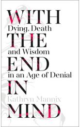 With the End in Mind: Dying, Death and Wisdom in an Age of Denial