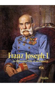 Franz Joseph I -- An Illustrated Life of an Emperor