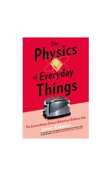 The The Physics of Everyday Things : The Extraordinary Science Behind an Ordinary Day The Extraordinary Science Behind an Ordinary Day