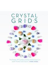 Crystal Grids: The Power of Crystals and Sacred Geometry to Heal, Protect, and Inspire