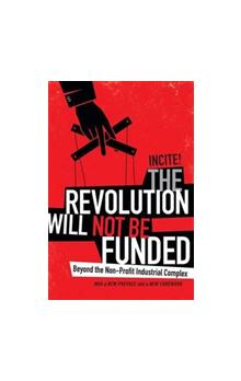 The The Revolution Will Not Be Funded Beyond the Non-Profit Industrial Complex Beyond the Non-Profit Industrial Complex