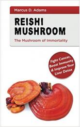 Reishi Mushroom - The Mushroom of Immortality : Fight Cancer, Boost Immunity & Improve Your Liver Detox