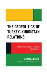 The Geopolitics of Turkey-Kurdistan Relations Cooperation, Security Dilemmas, and Economies