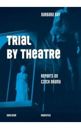 Trial by Theatre -- Reports on Czech Drama