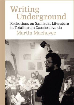 Writing Underground Reflections on Samizdat Literature in Totalitarian Czechoslovakia -- Reflections on Samizdat Literature in Totalitarian Czechoslovakia