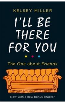 I'll Be There For You -- he Ultimate Book for Friends Fans Everywhere