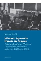Mission: Apostolic Nuncio in Prague -- Czechoslovakian-Vatican Diplomatic Relations between 1920 and 1950