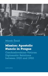 Mission: Apostolic Nuncio in Prague - Czechoslovakian-Vatican Diplomatic Relations between 1920 and 1950